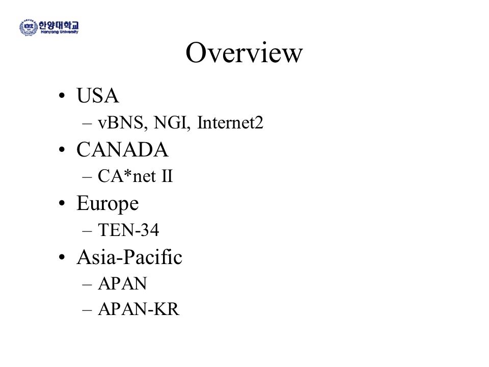 Overview USA –vBNS, NGI, Internet2 CANADA –CA*net II Europe –TEN-34 Asia-Pacific –APAN –APAN-KR