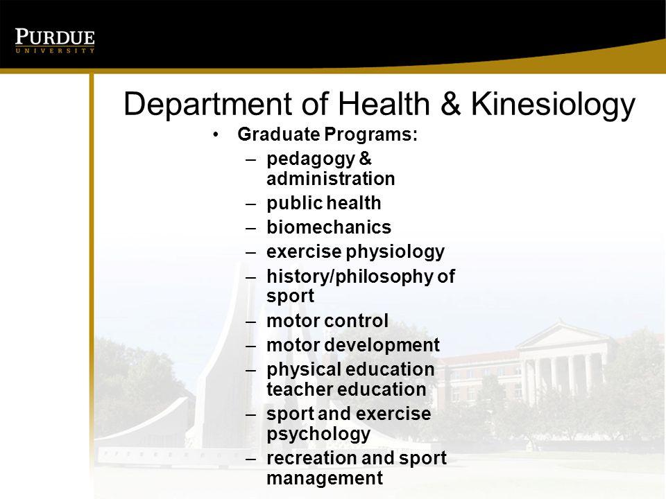 Department of Health & Kinesiology Graduate Programs: –pedagogy & administration –public health –biomechanics –exercise physiology –history/philosophy