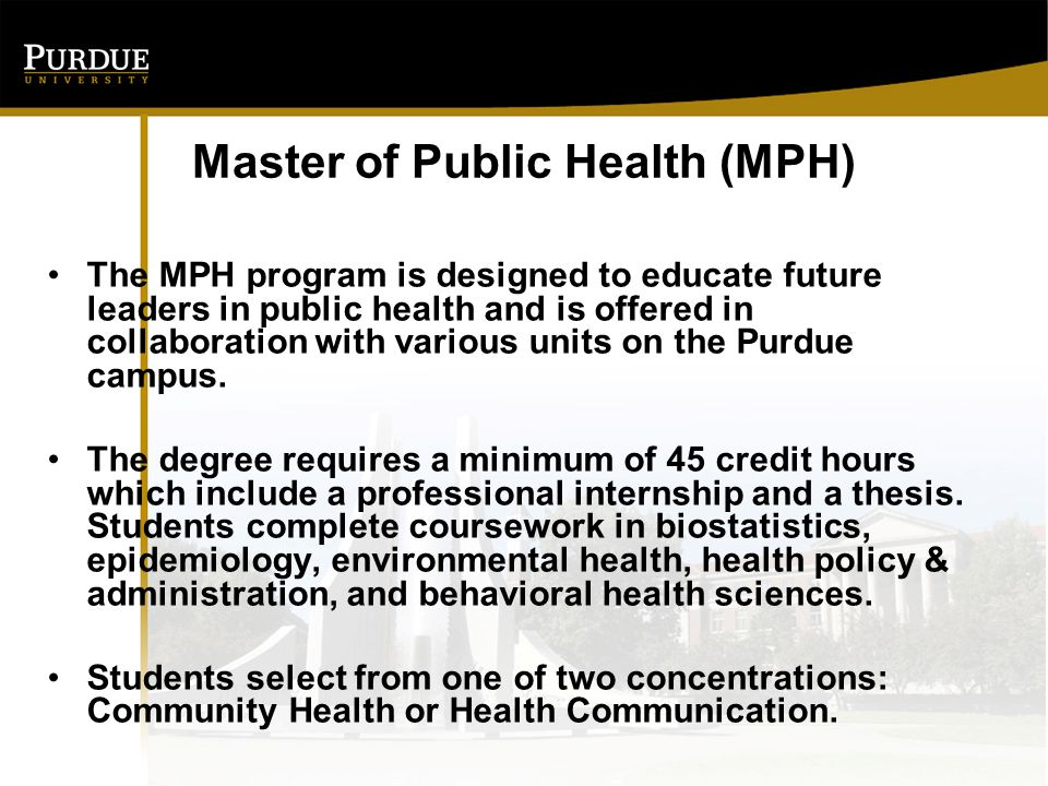 Master of Public Health (MPH) The MPH program is designed to educate future leaders in public health and is offered in collaboration with various units on the Purdue campus.