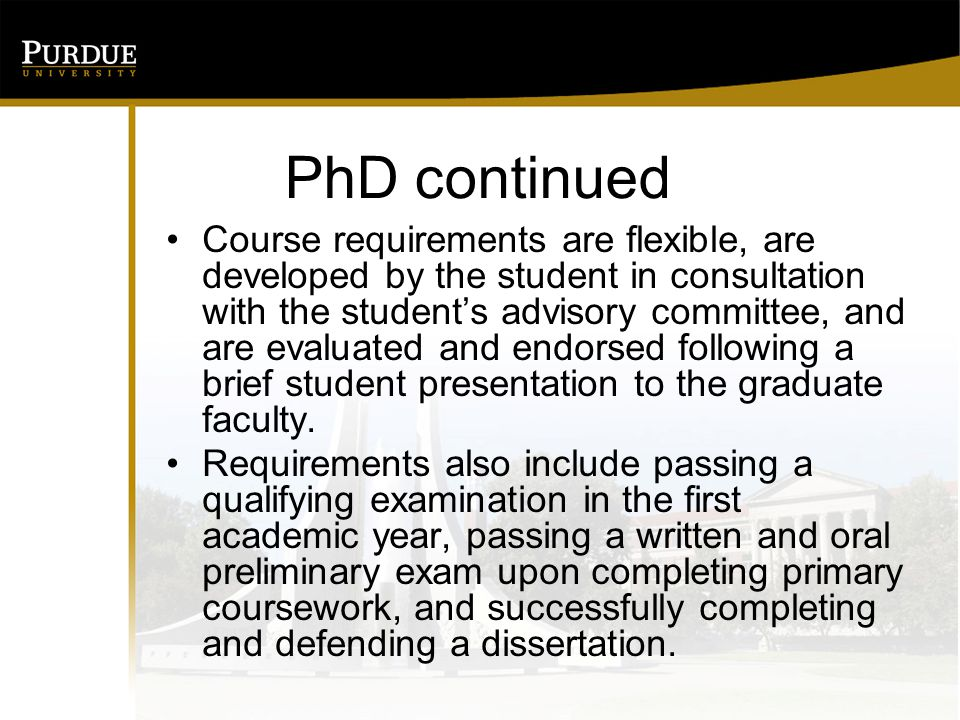 PhD continued Course requirements are flexible, are developed by the student in consultation with the student's advisory committee, and are evaluated and endorsed following a brief student presentation to the graduate faculty.