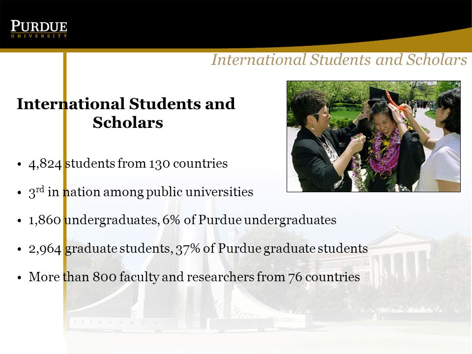 International Students and Scholars International Students and Scholars 4,824 students from 130 countries 3 rd in nation among public universities 1,860 undergraduates, 6% of Purdue undergraduates 2,964 graduate students, 37% of Purdue graduate students More than 800 faculty and researchers from 76 countries