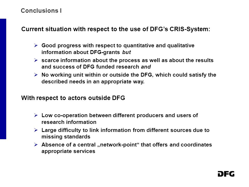 Conclusions I Current situation with respect to the use of DFG's CRIS-System:  Good progress with respect to quantitative and qualitative information about DFG-grants but  scarce information about the process as well as about the results and success of DFG funded research and  No working unit within or outside the DFG, which could satisfy the described needs in an appropriate way.