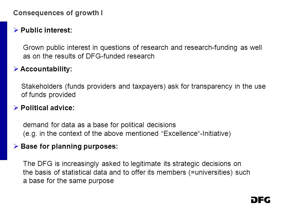 Consequences of growth I  Public interest: Grown public interest in questions of research and research-funding as well as on the results of DFG-funded research  Accountability: Stakeholders (funds providers and taxpayers) ask for transparency in the use of funds provided  Political advice: demand for data as a base for political decisions (e.g.