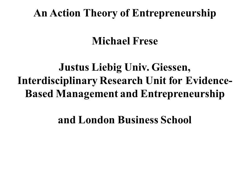 An Action Theory of Entrepreneurship Michael Frese Justus Liebig Univ.