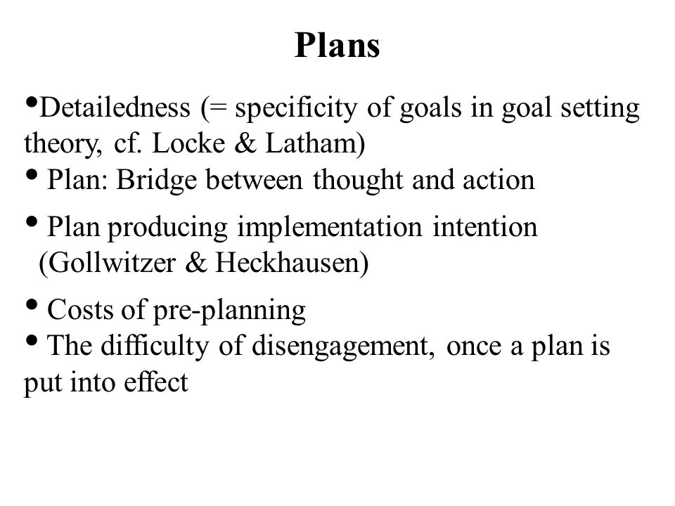 Plans Detailedness (= specificity of goals in goal setting theory, cf. Locke & Latham) Plan: Bridge between thought and action Plan producing implemen