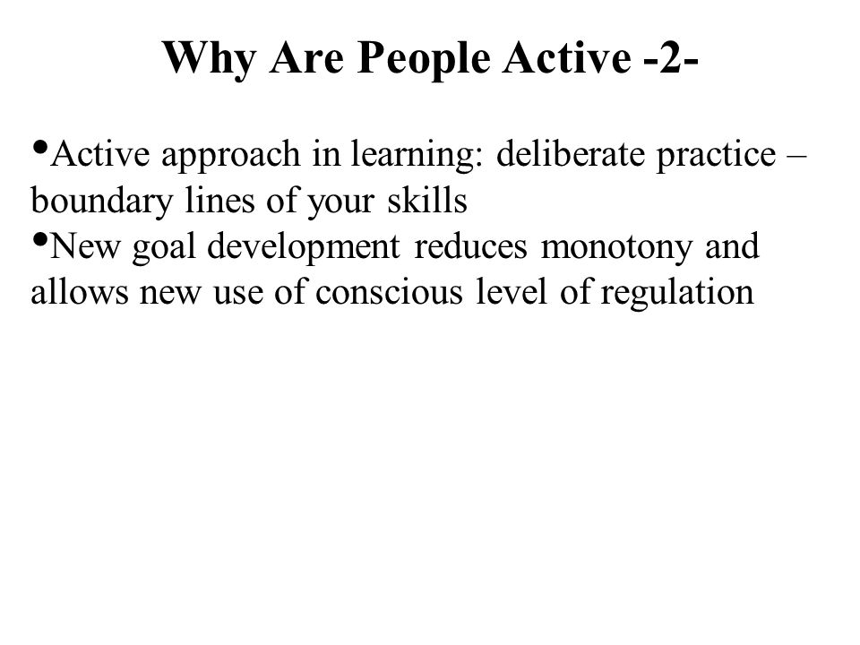 Why Are People Active -2- Active approach in learning: deliberate practice – boundary lines of your skills New goal development reduces monotony and a
