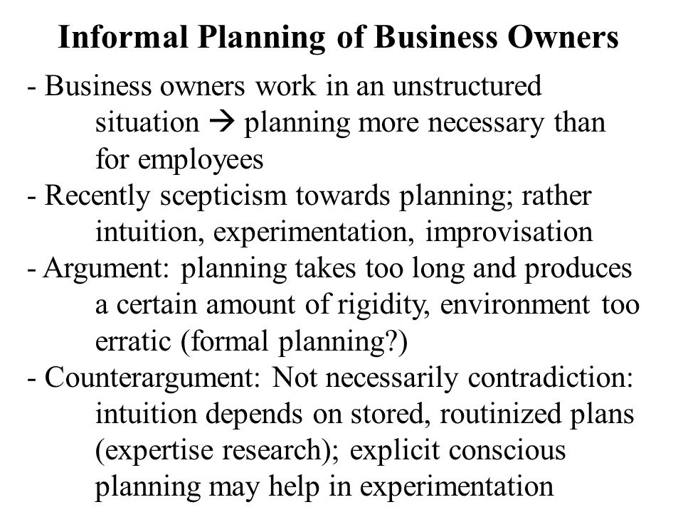 Informal Planning of Business Owners - Business owners work in an unstructured situation  planning more necessary than for employees - Recently scepticism towards planning; rather intuition, experimentation, improvisation - Argument: planning takes too long and produces a certain amount of rigidity, environment too erratic (formal planning?) - Counterargument: Not necessarily contradiction: intuition depends on stored, routinized plans (expertise research); explicit conscious planning may help in experimentation
