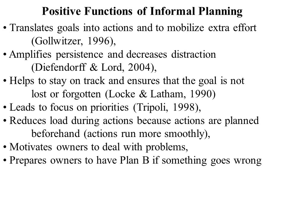 Positive Functions of Informal Planning Translates goals into actions and to mobilize extra effort (Gollwitzer, 1996), Amplifies persistence and decre