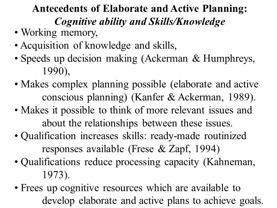 Antecedents of Elaborate and Active Planning: Cognitive ability and Skills/Knowledge Working memory, Acquisition of knowledge and skills, Speeds up de