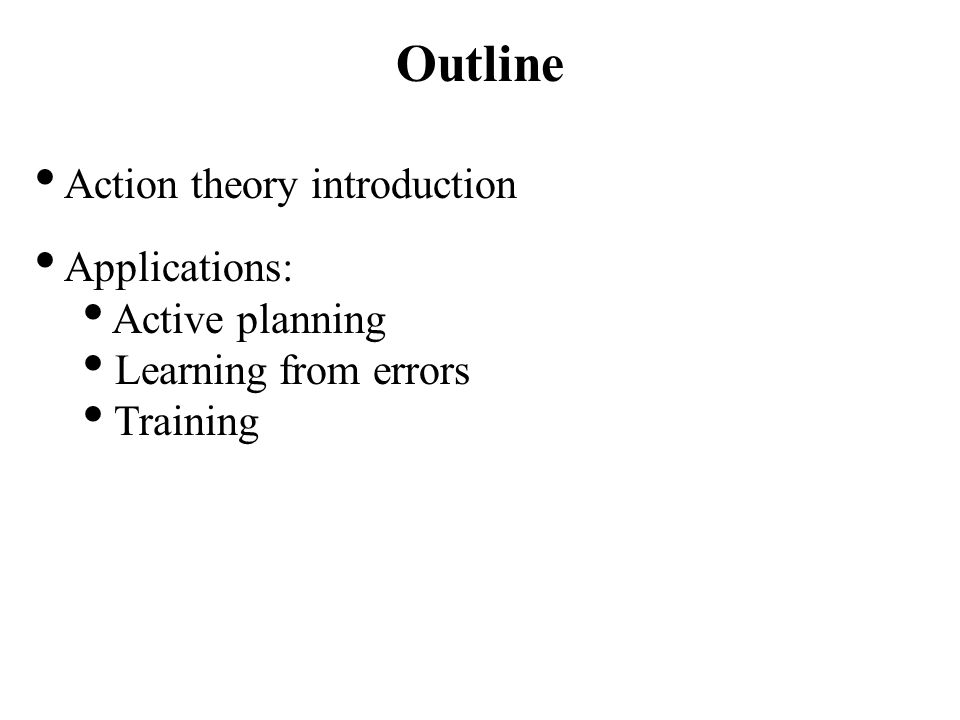 Outline Action theory introduction Applications: Active planning Learning from errors Training
