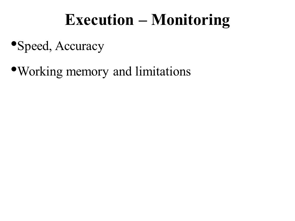 Execution – Monitoring Speed, Accuracy Working memory and limitations