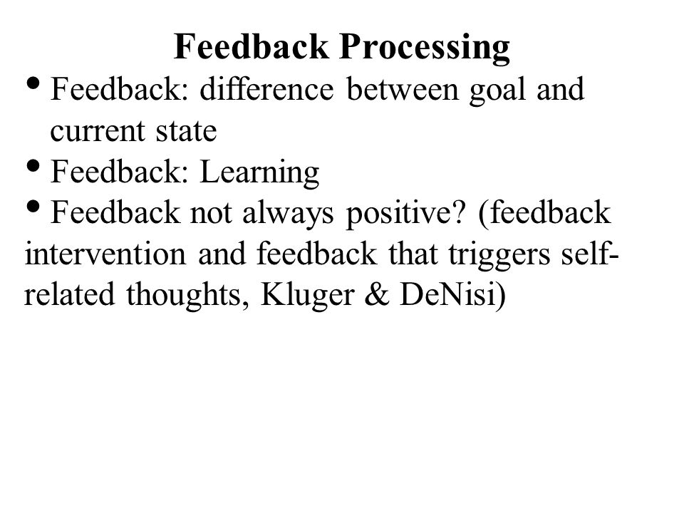Feedback Processing Feedback: difference between goal and current state Feedback: Learning Feedback not always positive? (feedback intervention and fe