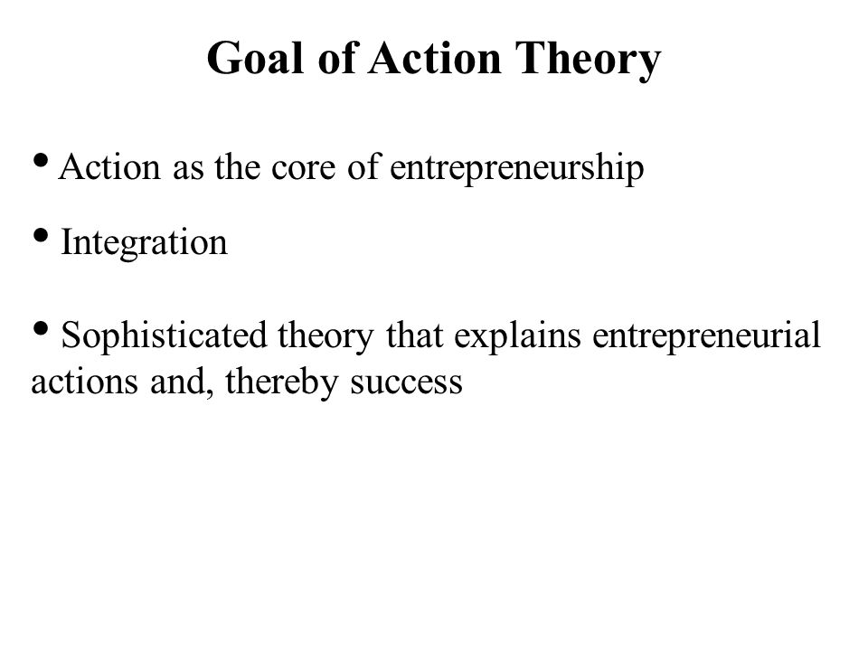 Goal of Action Theory Action as the core of entrepreneurship Integration Sophisticated theory that explains entrepreneurial actions and, thereby success