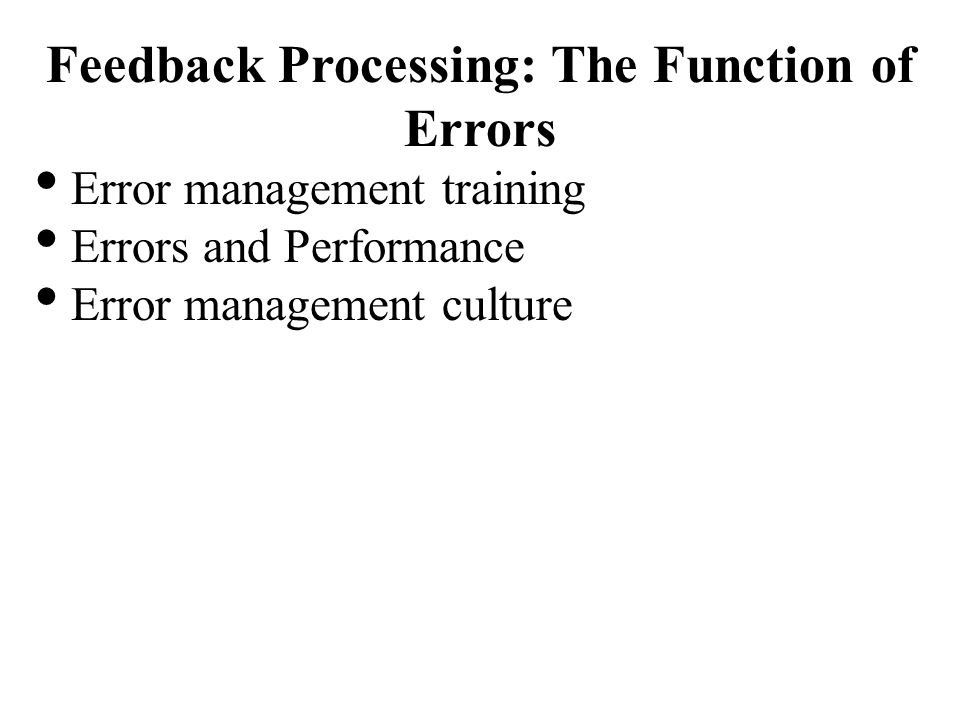 Feedback Processing: The Function of Errors Error management training Errors and Performance Error management culture