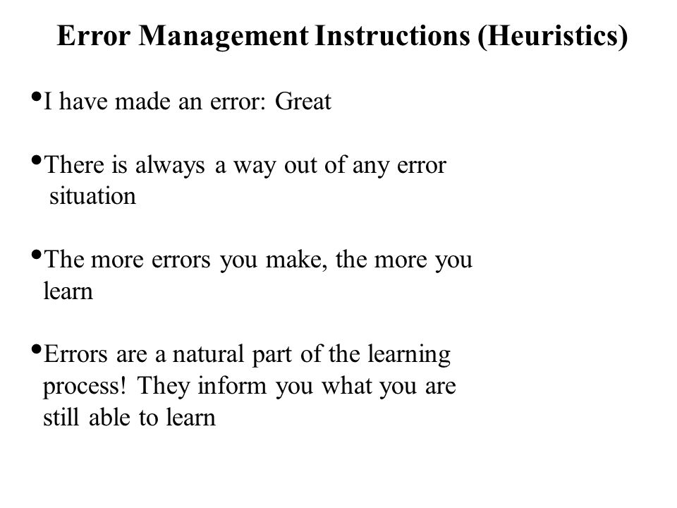 Error Management Instructions (Heuristics) I have made an error: Great There is always a way out of any error situation The more errors you make, the more you learn Errors are a natural part of the learning process.