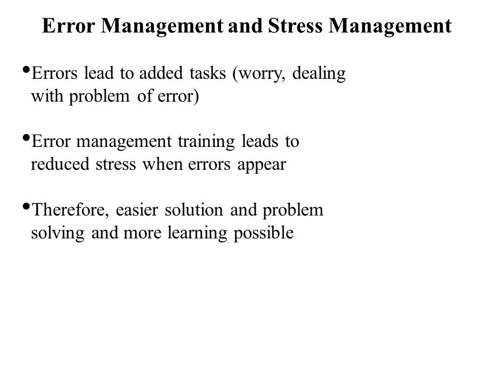 Error Management and Stress Management Errors lead to added tasks (worry, dealing with problem of error) Error management training leads to reduced stress when errors appear Therefore, easier solution and problem solving and more learning possible