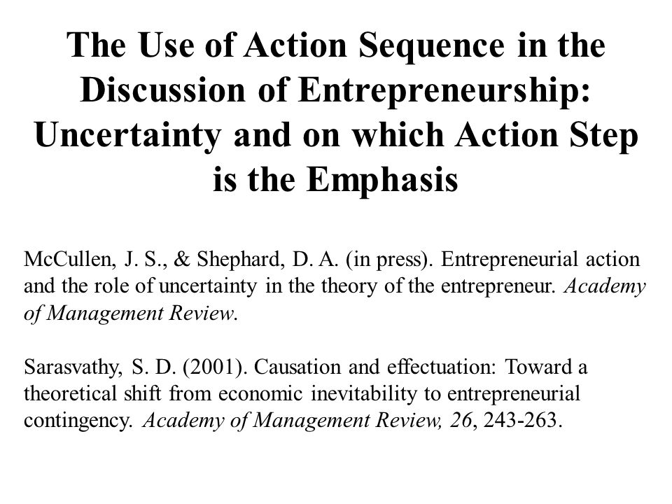 The Use of Action Sequence in the Discussion of Entrepreneurship: Uncertainty and on which Action Step is the Emphasis McCullen, J.