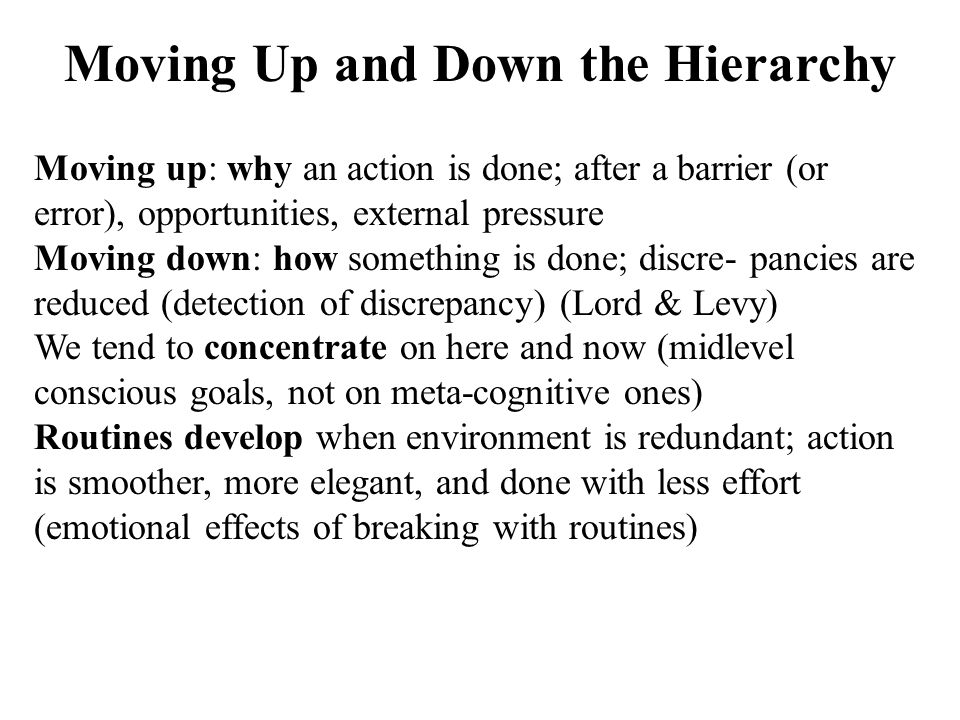 Moving Up and Down the Hierarchy Moving up: why an action is done; after a barrier (or error), opportunities, external pressure Moving down: how somet