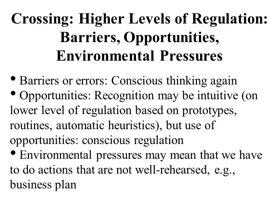 Crossing: Higher Levels of Regulation: Barriers, Opportunities, Environmental Pressures Barriers or errors: Conscious thinking again Opportunities: Re