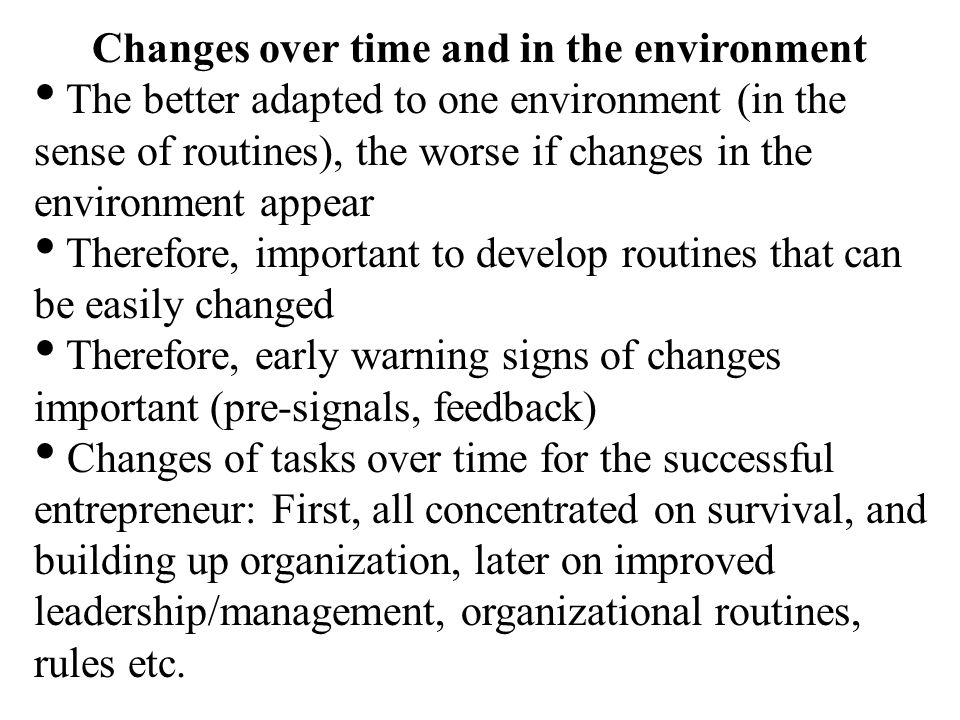 Changes over time and in the environment The better adapted to one environment (in the sense of routines), the worse if changes in the environment appear Therefore, important to develop routines that can be easily changed Therefore, early warning signs of changes important (pre-signals, feedback) Changes of tasks over time for the successful entrepreneur: First, all concentrated on survival, and building up organization, later on improved leadership/management, organizational routines, rules etc.