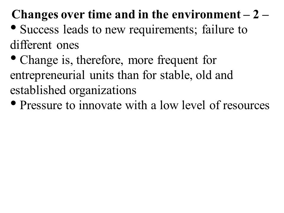 Changes over time and in the environment – 2 – Success leads to new requirements; failure to different ones Change is, therefore, more frequent for en