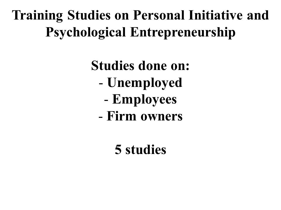 Training Studies on Personal Initiative and Psychological Entrepreneurship Studies done on: - Unemployed - Employees - Firm owners 5 studies