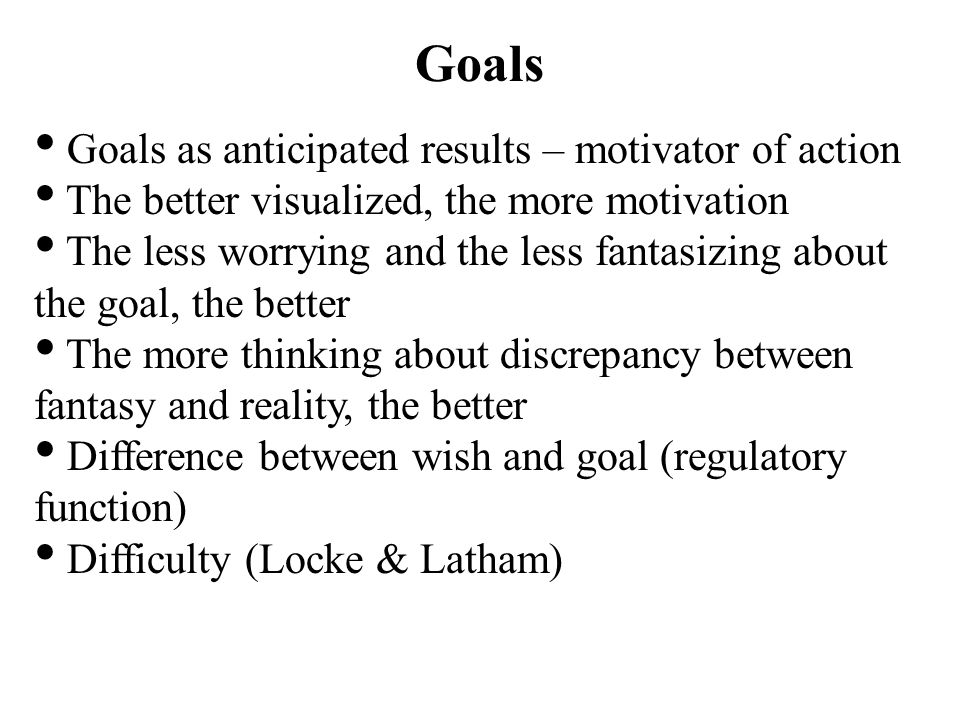 Goals Goals as anticipated results – motivator of action The better visualized, the more motivation The less worrying and the less fantasizing about the goal, the better The more thinking about discrepancy between fantasy and reality, the better Difference between wish and goal (regulatory function) Difficulty (Locke & Latham)
