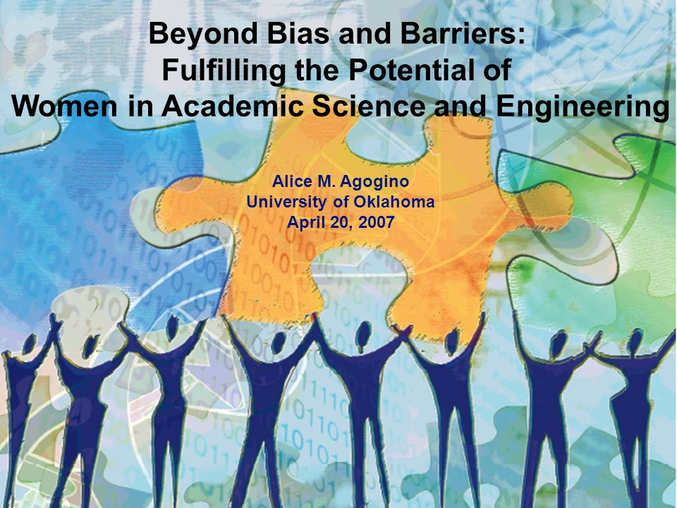 Beyond Bias and Barriers: Fulfilling the Potential of Women in Academic Science and Engineering Alice M. Agogino University of Oklahoma April 20, 2007