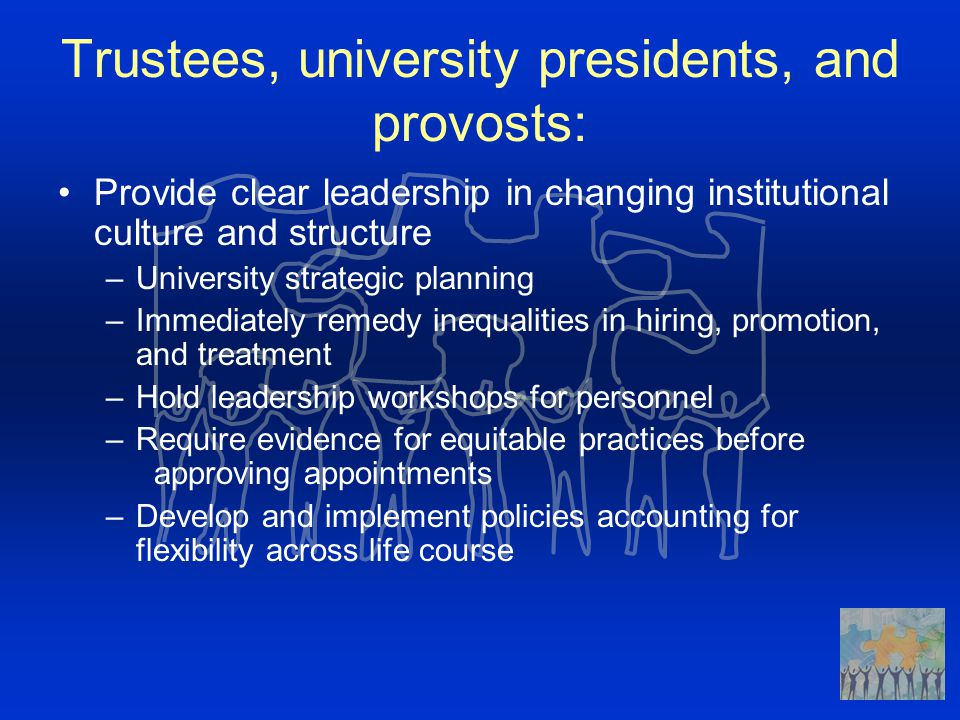 Trustees, university presidents, and provosts: Provide clear leadership in changing institutional culture and structure –University strategic planning