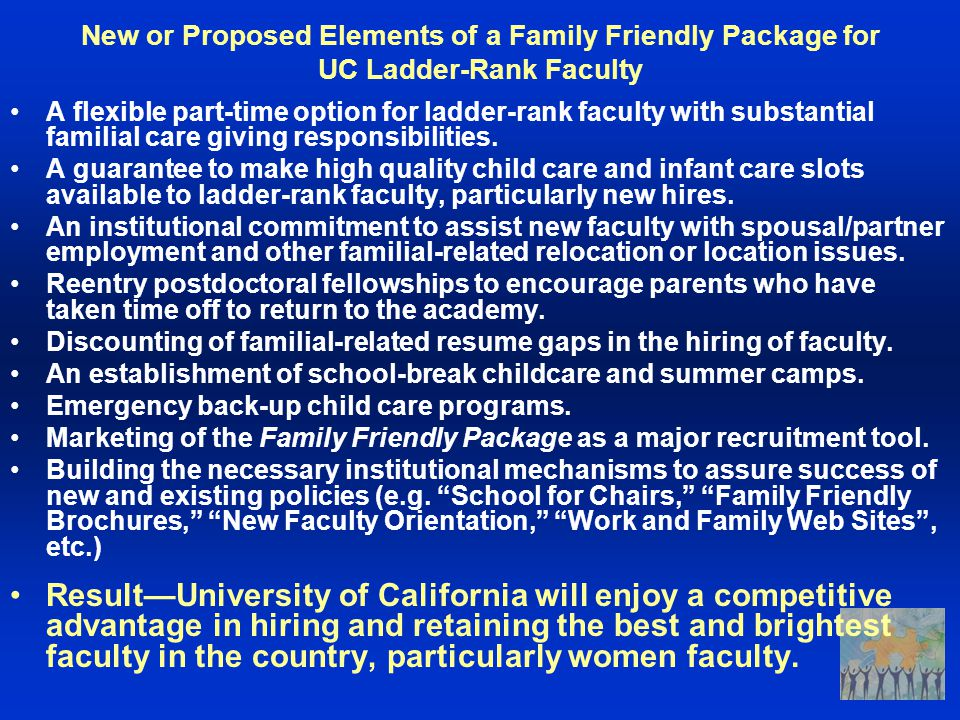 New or Proposed Elements of a Family Friendly Package for UC Ladder-Rank Faculty A flexible part-time option for ladder-rank faculty with substantial familial care giving responsibilities.