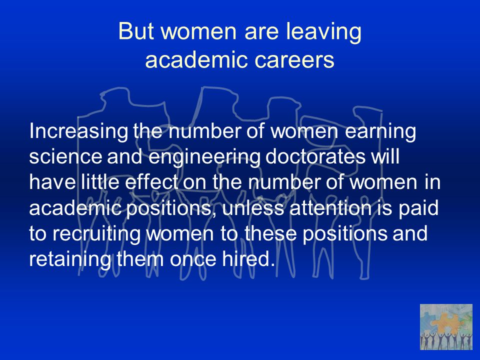 But women are leaving academic careers Increasing the number of women earning science and engineering doctorates will have little effect on the number of women in academic positions, unless attention is paid to recruiting women to these positions and retaining them once hired.