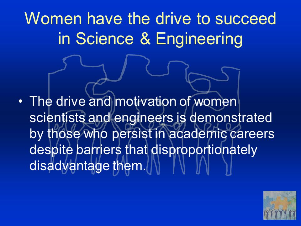 Women have the drive to succeed in Science & Engineering The drive and motivation of women scientists and engineers is demonstrated by those who persi