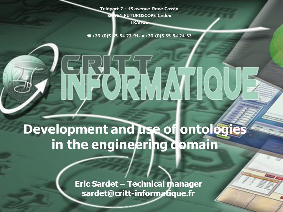  MEDI 2012 - LIAS/ENSMA - Futuroscope - 5 Octobre 2012  1 / 51 15/01/2015 INTERCRITTs 1 ENSMA, BP 40109, Téléport 2, 1 avenue Clément Ader 86 961 FUTUROSCOPE cedex  05 49 49 80 78 -  05 49 49 80 64  crcfao@ensma.fr  http://www.ensma.fr/crcfao Eric Sardet – Technical manager sardet@critt-informatique.fr Development and use of ontologies in the engineering domain Téléport 2 - 15 avenue René Cassin 86 961 FUTUROSCOPE Cedex FRANCE  +33 (0)5 35 54 23 91 -  +33 (0)5 35 54 24 33