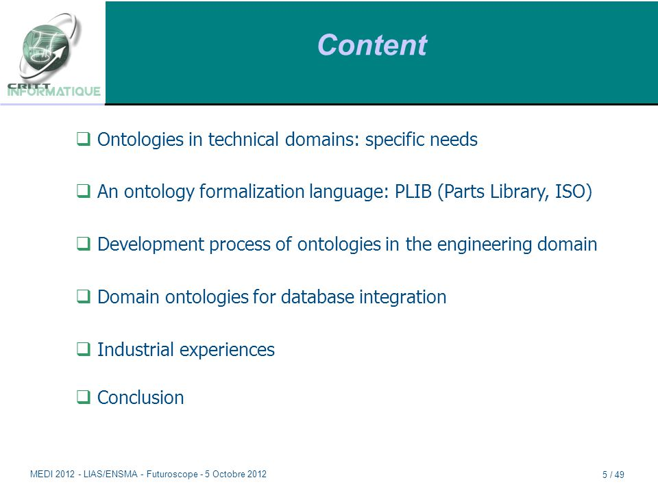 Content  Ontologies in technical domains: specific needs  An ontology formalization language: PLIB (Parts Library, ISO)  Development process of ontologies in the engineering domain  Domain ontologies for database integration  Industrial experiences  Conclusion MEDI 2012 - LIAS/ENSMA - Futuroscope - 5 Octobre 2012 5 / 49