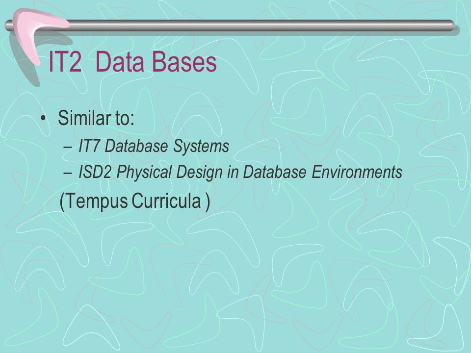 IT2 Data Bases Similar to: – IT7 Database Systems – ISD2 Physical Design in Database Environments (Tempus Curricula )