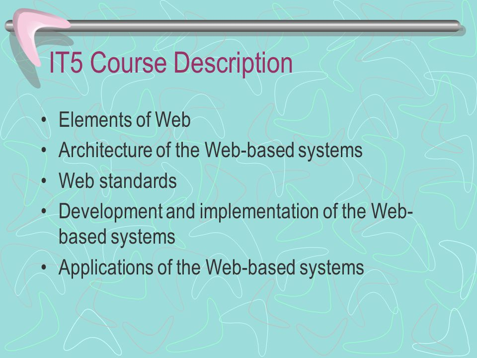 IT5 Course Description Elements of Web Architecture of the Web-based systems Web standards Development and implementation of the Web- based systems Applications of the Web-based systems