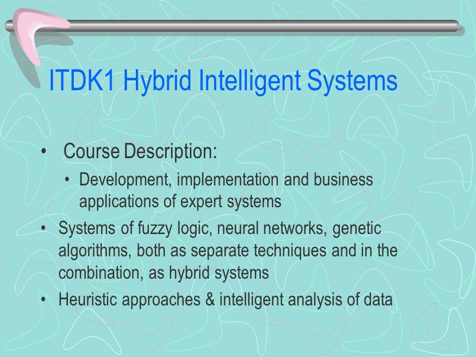 ITDK1 Hybrid Intelligent Systems Course Description: Development, implementation and business applications of expert systems Systems of fuzzy logic, neural networks, genetic algorithms, both as separate techniques and in the combination, as hybrid systems Heuristic approaches & intelligent analysis of data