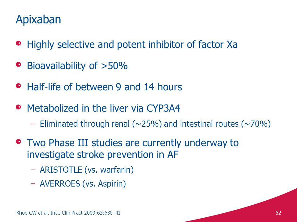 52 Apixaban Highly selective and potent inhibitor of factor Xa Bioavailability of >50% Half-life of between 9 and 14 hours Metabolized in the liver via CYP3A4 –Eliminated through renal (~25%) and intestinal routes (~70%) Two Phase III studies are currently underway to investigate stroke prevention in AF –ARISTOTLE (vs.