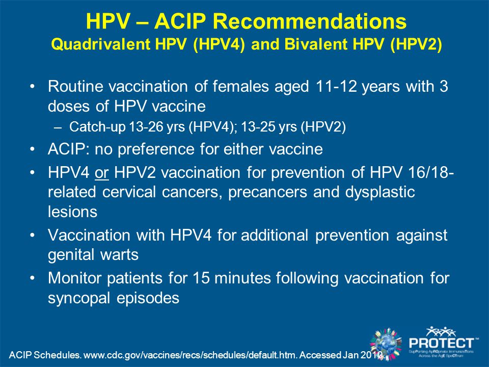HPV – ACIP Recommendations Quadrivalent HPV (HPV4) and Bivalent HPV (HPV2) Routine vaccination of females aged 11-12 years with 3 doses of HPV vaccine