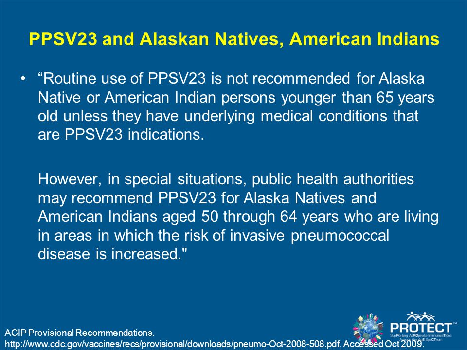 "PPSV23 and Alaskan Natives, American Indians ""Routine use of PPSV23 is not recommended for Alaska Native or American Indian persons younger than 65 ye"