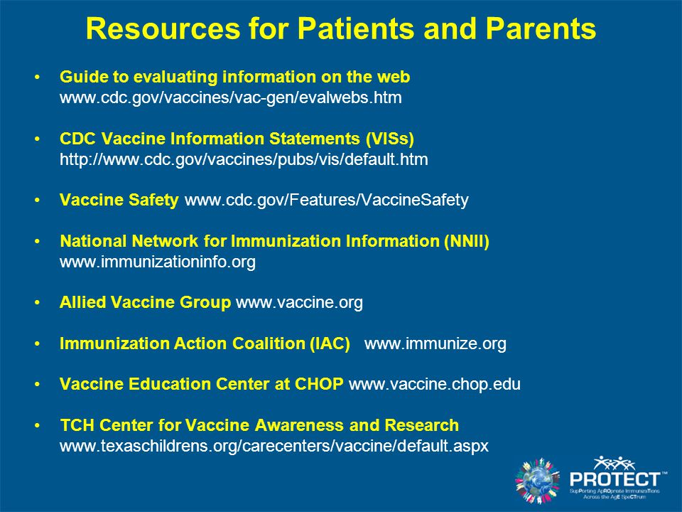Resources for Patients and Parents Guide to evaluating information on the web www.cdc.gov/vaccines/vac-gen/evalwebs.htm CDC Vaccine Information Statem