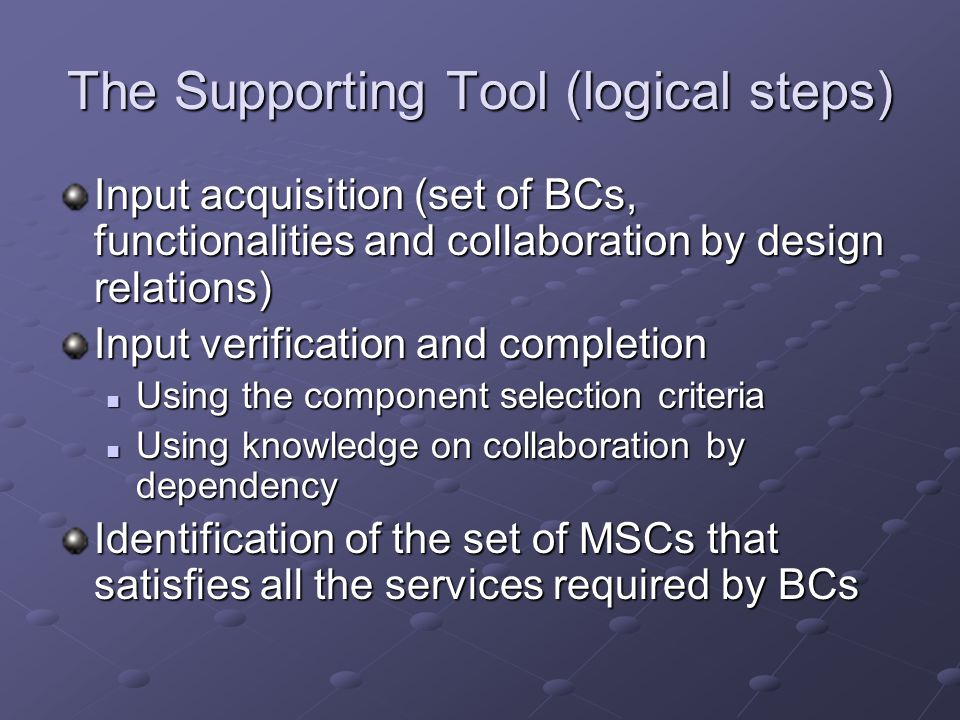 The Supporting Tool (logical steps) Input acquisition (set of BCs, functionalities and collaboration by design relations) Input verification and completion Using the component selection criteria Using the component selection criteria Using knowledge on collaboration by dependency Using knowledge on collaboration by dependency Identification of the set of MSCs that satisfies all the services required by BCs