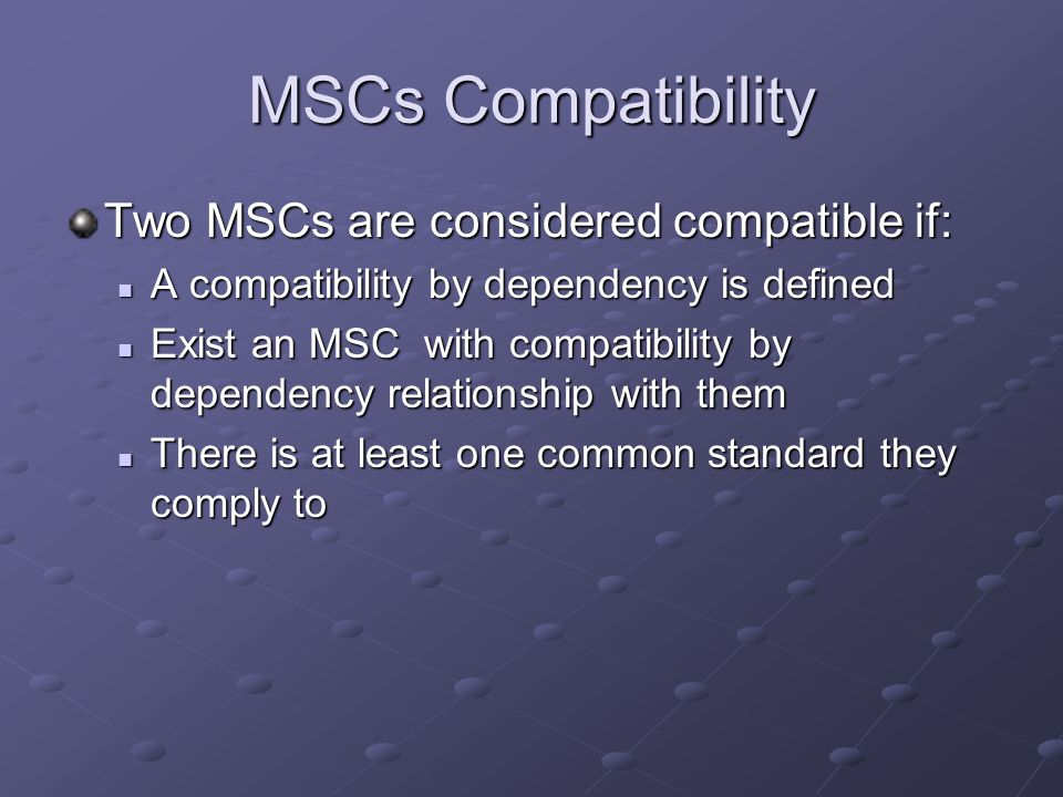 MSCs Compatibility Two MSCs are considered compatible if: A compatibility by dependency is defined A compatibility by dependency is defined Exist an MSC with compatibility by dependency relationship with them Exist an MSC with compatibility by dependency relationship with them There is at least one common standard they comply to There is at least one common standard they comply to