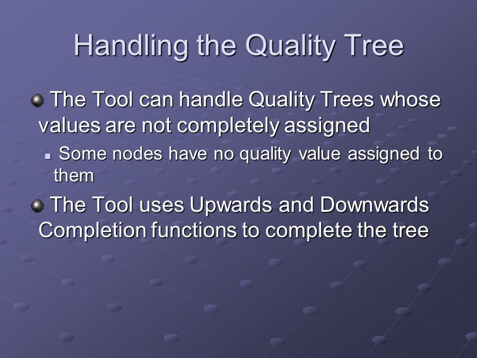 Handling the Quality Tree The Tool can handle Quality Trees whose values are not completely assigned The Tool can handle Quality Trees whose values are not completely assigned Some nodes have no quality value assigned to them Some nodes have no quality value assigned to them The Tool uses Upwards and Downwards Completion functions to complete the tree The Tool uses Upwards and Downwards Completion functions to complete the tree