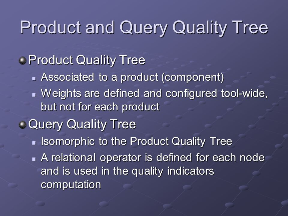 Product and Query Quality Tree Product Quality Tree Associated to a product (component) Associated to a product (component) Weights are defined and configured tool-wide, but not for each product Weights are defined and configured tool-wide, but not for each product Query Quality Tree Isomorphic to the Product Quality Tree Isomorphic to the Product Quality Tree A relational operator is defined for each node and is used in the quality indicators computation A relational operator is defined for each node and is used in the quality indicators computation