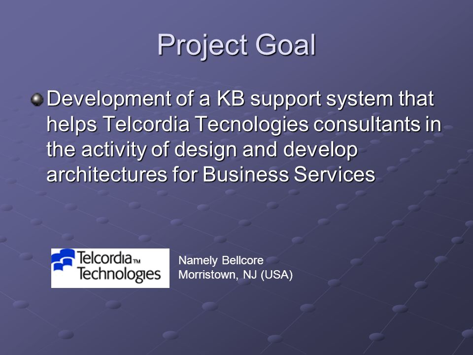 Project Goal Development of a KB support system that helps Telcordia Tecnologies consultants in the activity of design and develop architectures for Business Services Namely Bellcore Morristown, NJ (USA)