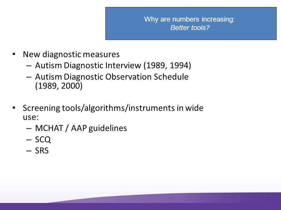 New diagnostic measures – Autism Diagnostic Interview (1989, 1994) – Autism Diagnostic Observation Schedule (1989, 2000) Screening tools/algorithms/instruments in wide use: – MCHAT / AAP guidelines – SCQ – SRS Why are numbers increasing: Better tools