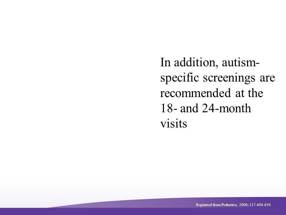 In addition, autism- specific screenings are recommended at the 18- and 24-month visits