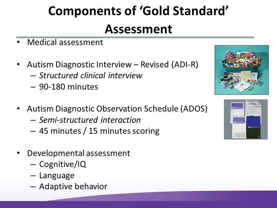 Components of 'Gold Standard' Assessment Medical assessment Autism Diagnostic Interview – Revised (ADI-R) – Structured clinical interview – 90-180 minutes Autism Diagnostic Observation Schedule (ADOS) – Semi-structured interaction – 45 minutes / 15 minutes scoring Developmental assessment – Cognitive/IQ – Language – Adaptive behavior