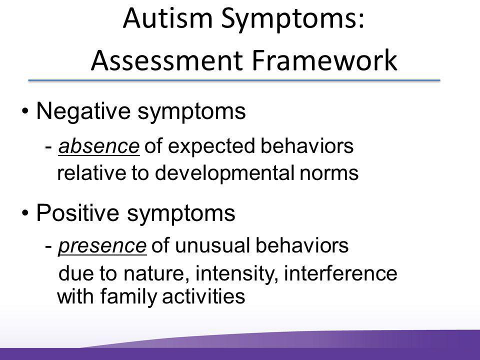 Autism Symptoms: Assessment Framework Negative symptoms - absence of expected behaviors relative to developmental norms Positive symptoms - presence of unusual behaviors due to nature, intensity, interference with family activities